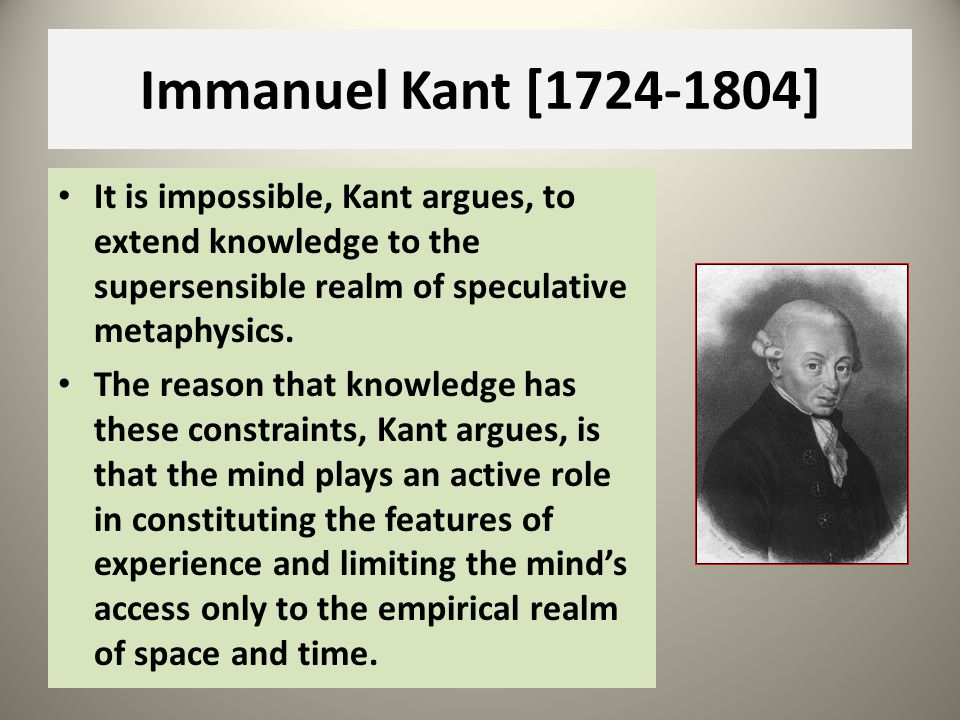 Immanuel Kant [1724-1804] It is impossible, Kant argues, to extend knowledge to the supersensible realm of speculative metaphysics.